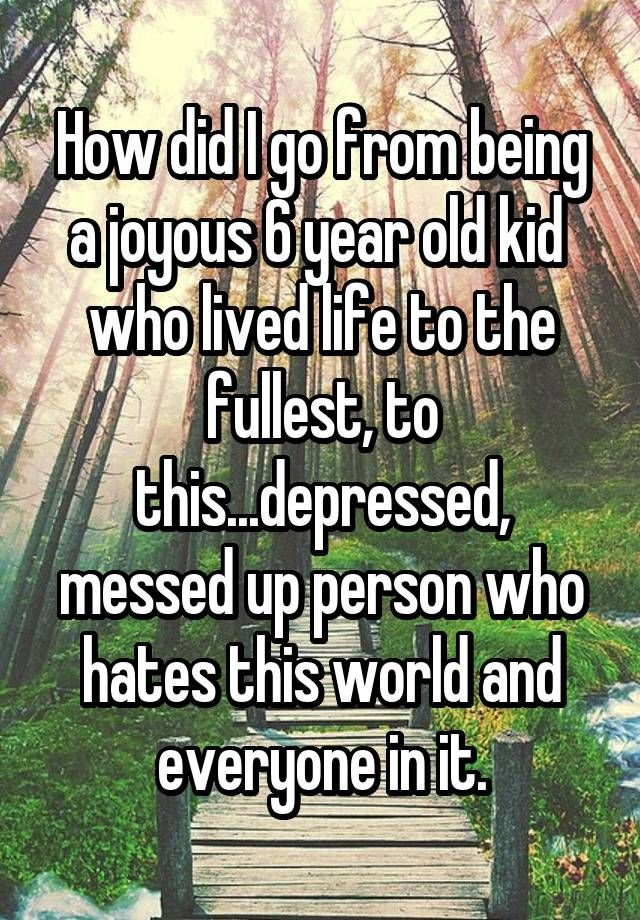 """How did I go from being a joyous 6 year old kid  who lived life to the fullest, to this...depressed, messed up person who hates this world and everyone in it."""