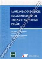 LA ORGANIZACIÓN DEL PODER EN LA JURISPRUDENCIA DEL TRIBUNAL CONSTITUCIONAL ESPAÑOL - GOIG MARTÍNEZ, Juan Manuel [Coordinador]
