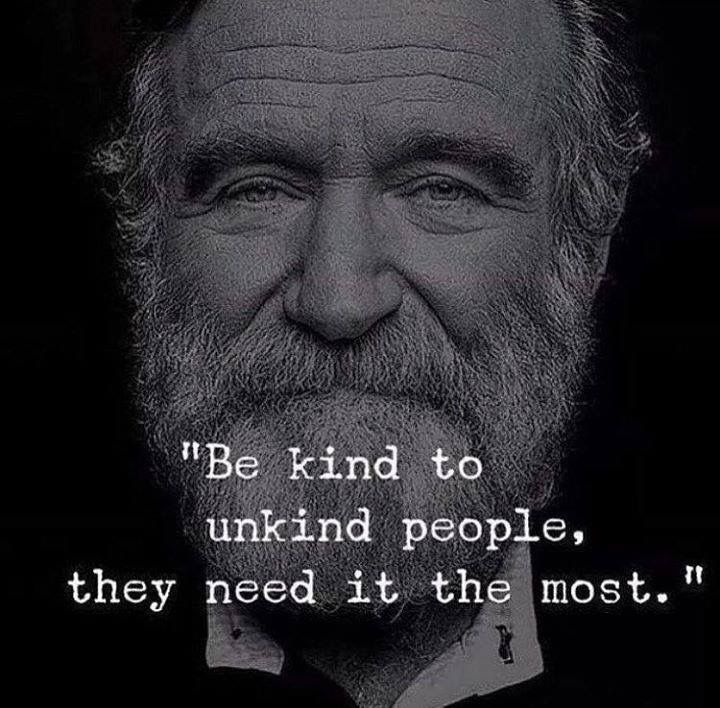 Be kind to unfriendly people, they need it the most.