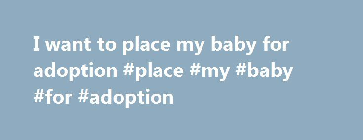 I want to place my baby for adoption #place #my #baby #for #adoption http://vps.nef2.com/i-want-to-place-my-baby-for-adoption-place-my-baby-for-adoption/  # I want to place my baby for adoption You may be considering placing your born or unborn baby for adoption, but you don t know how to proceed. Ohio law has a streamlined approach for placement if your baby is under 6 months old and you work with a licensed adoption agency to place your baby. You DO NOT have to go into court to surrender…