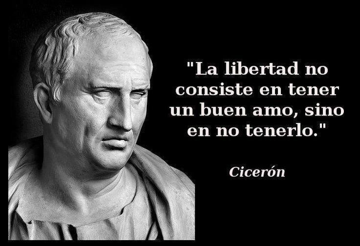 ... La libertad no consiste en tener un buen amo, sino en no tenerlo. Cicerón.