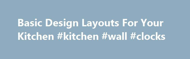 Basic Design Layouts For Your Kitchen #kitchen #wall #clocks http://kitchens.remmont.com/basic-design-layouts-for-your-kitchen-kitchen-wall-clocks/  #kitchen designs layouts # 5 Basic Design Layouts For Your Kitchen By Lee Wallender. Home Renovations Expert In 2000, Lee Wallender first jumped into home renovation with that classic first move: pulling back the carpet of his freshly-purchased house to... Read more