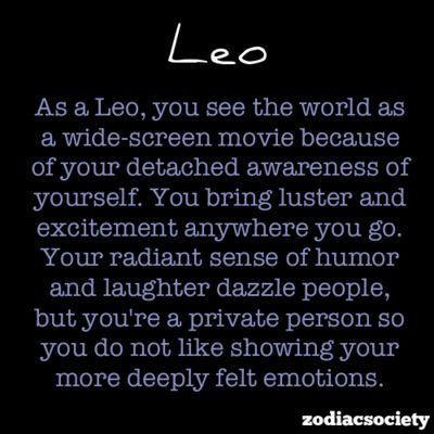 as a leo, you see the world as a wide-screen movie because of your detached awareness of yourself. you bring luster and excitement anywhere you go. your radiant sense of humor and laughter dazzle people, but youre a private person so you do not like showing off your more deeply felt emotions