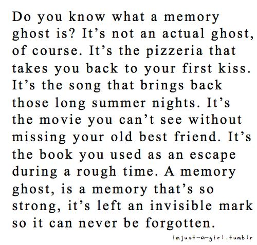 Hmmmm.....I never thought of it like that. I have lots of good memory ghosts. A perfume that I haven't worn in 40 years, but I still smell it when I recall those early teen years. Those memory ghosts are powerful happy haunts!