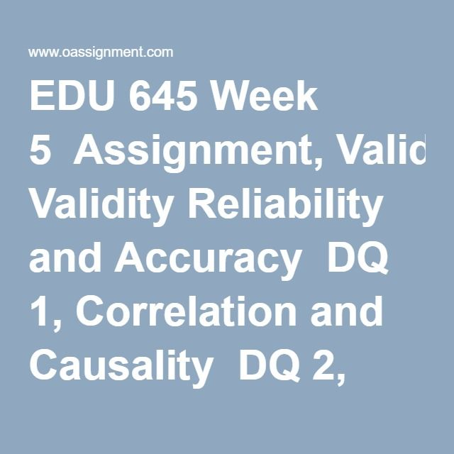 EDU 645 Week 5  Assignment, Validity Reliability and Accuracy  DQ 1, Correlation and Causality  DQ 2, Validity and Reliability