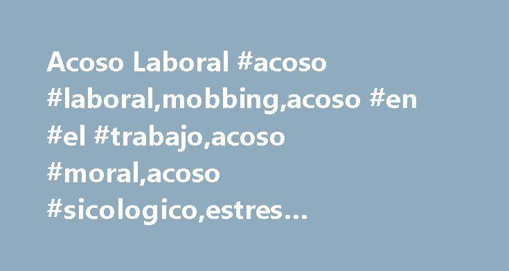 Acoso Laboral #acoso #laboral,mobbing,acoso #en #el #trabajo,acoso #moral,acoso #sicologico,estres #laboral,mobbing #laboral http://singapore.remmont.com/acoso-laboral-acoso-laboralmobbingacoso-en-el-trabajoacoso-moralacoso-sicologicoestres-laboralmobbing-laboral/  # Acoso Laboral Sin duda, un fenómeno que es mucho más común de lo que se cree, y que a diario afecta a miles de trabajadores, es el acoso laboral. que es la conducta abusiva conciente y premeditada, de parte del empleador o de…