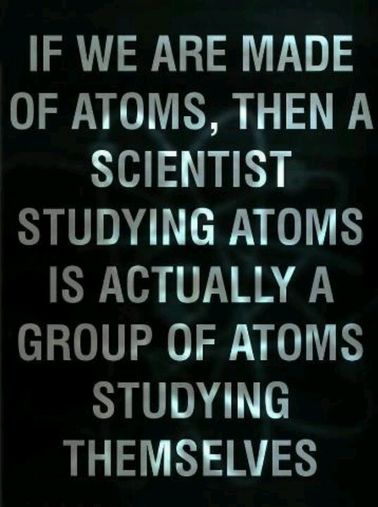 we are made of atoms.