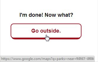 """Cards Against Humanity- When you have completed your order, there is a """"Go outside."""" button that takes you to a Google Map search for parks near the zip code you entered for your order. /via Thomas Mercurio"""