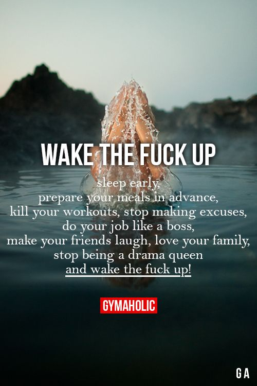 Sleep early, prepare your meals in advance, kill your workouts, stop making excuses, do your job like a boss, make your friends laugh, love your family. Stop being a dram queen and wake the fuck up !