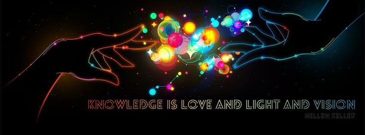 """""""Knowledge is love and light and vision"""" - Hellein Keller"""