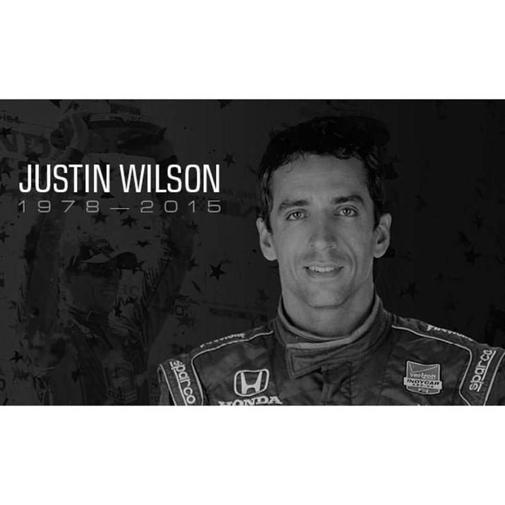 RIP Justin Wilson  Justin Wilson passed away aged 37 after succumbing to injuries sustained in Sunday's IndyCar race at Pocono. Wilson was struck in the head with debris from the crashed car of Sage Karam and airlifted to hospital. Here he remained in a coma before passing away on Monday.  Wilson drove for Minardi and Jaguar during the 2003 Formula One season, scoring 1 point. Later he went on to compete in the Champ Car series from 2004–07, scoring four wins.