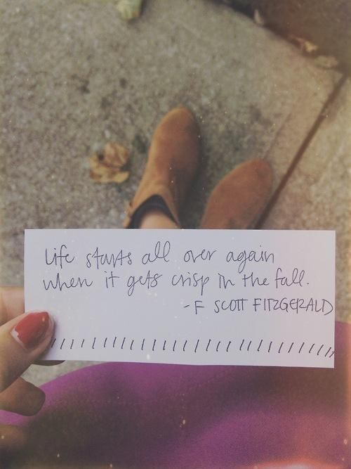 Life starts all over again when it gets crisp in the fall. -F Scott Fitzgerald