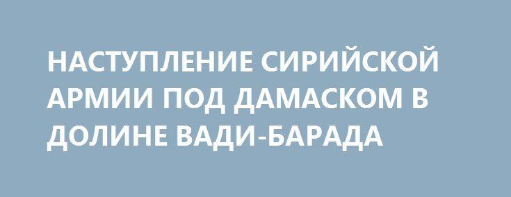 НАСТУПЛЕНИЕ СИРИЙСКОЙ АРМИИ ПОД ДАМАСКОМ В ДОЛИНЕ ВАДИ-БАРАДА http://rusdozor.ru/2017/01/14/nastuplenie-sirijskoj-armii-pod-damaskom-v-doline-vadi-barada/  Сирийские правительственные войска продолжают операцию по возвращению контроля над водным источником в долине Вади-Барада, они выбили боевиков из населенного пункта Басима, расположенного в юго-восточных окрестностях Дамаска. Военные Сирии подошли вплотную к роднику Айн-эль-Фиджи – крупнейшему резервуару питьевой воды в данном ...
