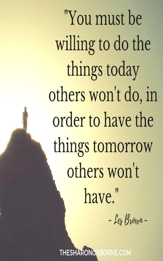 """YOU MUST BE WILLING TO DO THE THINGS TODAY OTHERS DON'T DO IN ORDER TO HAVE THE THINGS TOMORROW OTHERS WON'T HAVE."" - LES BROWN / #TheSharonOsborne"
