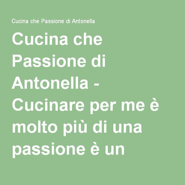 Cucina che Passione di Antonella - Cucinare per me è molto più di una passione è un grande AMORE... Amore per il cibo e la sua preparazione...