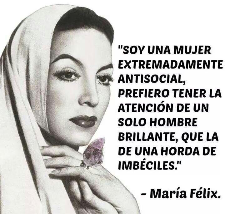 """""""Soy una mujer extremadamente antisocial, prefiero tener la atención de un solo hombre brillante, que la de una horda de imbéciles"""" -María Félix-"""