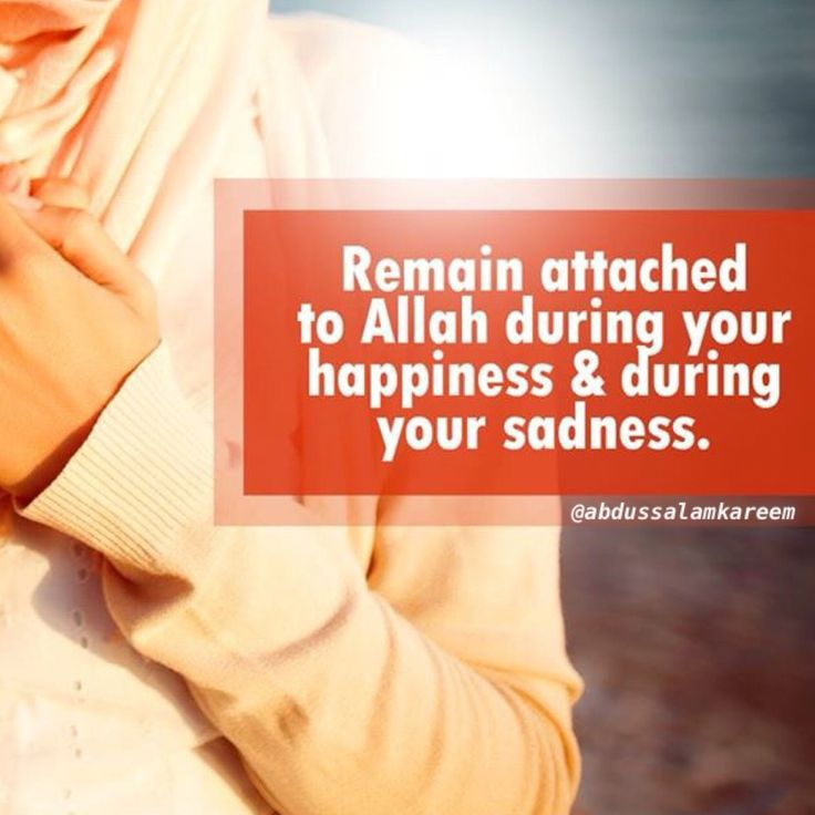 """Remain attached to Allah Subhanahu wa Ta'ala during your happiness and during your sadness."""