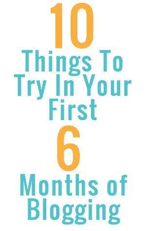Ten Things To Try In Your First Six Months Of Blogging Hannah