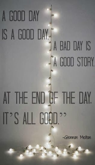 A good day is a good day, a bad day is a good story. In the end it's all good. -Glennon Melton