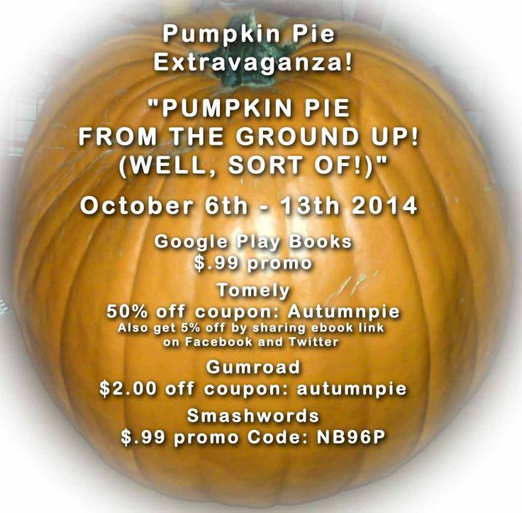 "On now till Oct 13th 2014 - Pumpkin Pie Extravaganza!  ""PUMPKIN PIE FROM THE GROUND UP! (WELL, SORT OF!)""  ---  at the following links!  --- Google Play Books $.99 promo  https://play.google.com/store/books/details?id=CBqHBAAAQBAJ   --- Tomely 50% off coupon: Autumnpie  http://songdove.tomely.com/pumpking-pie-from-the-ground-up-well-almost   --- Gumroad $2.00 off coupon: autumnpie  https://gumroad.com/l/PPFGU  --- Smashwords $.99 promo Code: NB96P https://www.smashwords.com/books/view/476714"