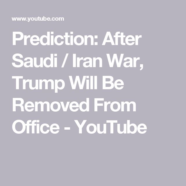 Prediction: After Saudi / Iran War, Trump Will Be Removed From Office - YouTube