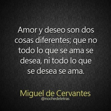 Amor y deseo son dos cosas diferentes; que no todo lo que se ama se desea, ni todo lo que se desea se ama-Cervantes