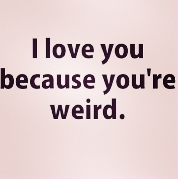 I Love You Because Quotes: I Love You Because You're Weird
