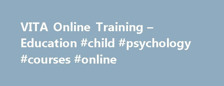 VITA Online Training – Education #child #psychology #courses #online http://iowa.nef2.com/vita-online-training-education-child-psychology-courses-online/  # Child Psychology Course This course is ideal for those that are either complete beginners to the field of Child psychology and are considering making a career change to become a child psychologist, with the aim of getting an insight and understanding of child psychology, or existing child psychologists, teachers, coaches or parents…