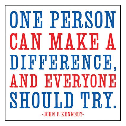 """""""One person can make a difference, and everyone should try.""""  --  John F. Kennedy"""