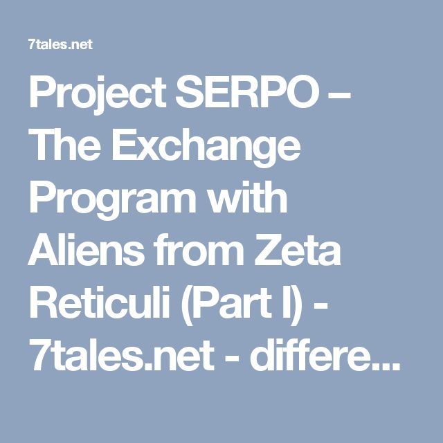 Project SERPO – The Exchange Program with Aliens from Zeta Reticuli (Part I) - 7tales.net - different point of view