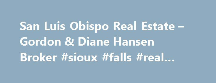 San Luis Obispo Real Estate – Gordon & Diane Hansen Broker #sioux #falls #real #estate http://real-estate.remmont.com/san-luis-obispo-real-estate-gordon-diane-hansen-broker-sioux-falls-real-estate/  #san luis obispo real estate # Beware of Realtors Who Owe Their Reputations To What They Did On Sunny Days. The Climate Has Changed! Today's real estate market presents unexpected challenges and opportunities. Realtors who have led in less challenging times, find themselves at a loss in current…
