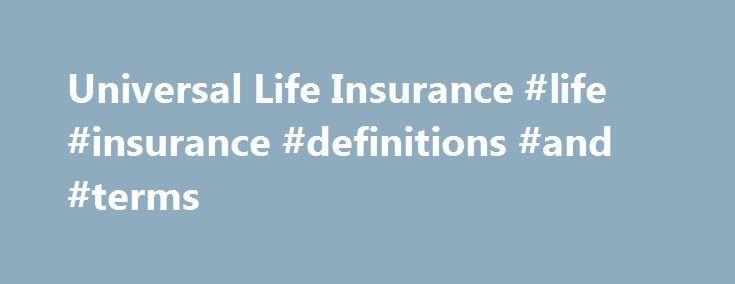Universal Life Insurance #life #insurance #definitions #and #terms http://namibia.remmont.com/universal-life-insurance-life-insurance-definitions-and-terms/  # Universal Life Insurance BREAKING DOWN 'Universal Life Insurance' Universal life insurance was created under the umbrella of permanent life insurance options to provide more flexibility than whole life insurance. Premiums within a universal life insurance policy are broken down by the insurance company into two categories: the cost of…