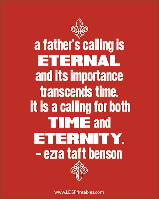"""A father's calling is eternal and its importance transcends time. It is a calling for both time and eternity."" -Ezra Taft Benson. Free Father's Day printables. LDS Printables. Lots more free printables on this site!"