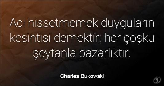 Özlü Sözler | Charles Bukowski Sözleri | Acı hissetmemek duyguların kesintisi demektir; her çoşku şeytanla pazarlıktır. #acı #acı sözler #üzgün sözler #acılı sözler #aşk acısı sözleri #güzel sözler #aşk sözleri #sözler #en güzel sözler #güzel aşk sözleri #sevgi sözleri #özlü sözler #anlamlı sözler  #sözler #guzel sozler #en güzel aşk sözleri #aşk mesajları #anlamlı güzel sözler #anlamlı sözleri #güzel aşk sözleri #komik sözler #dostluk sözleri