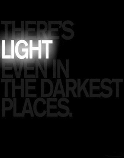'There's LIGHT even in the darkest places', so true