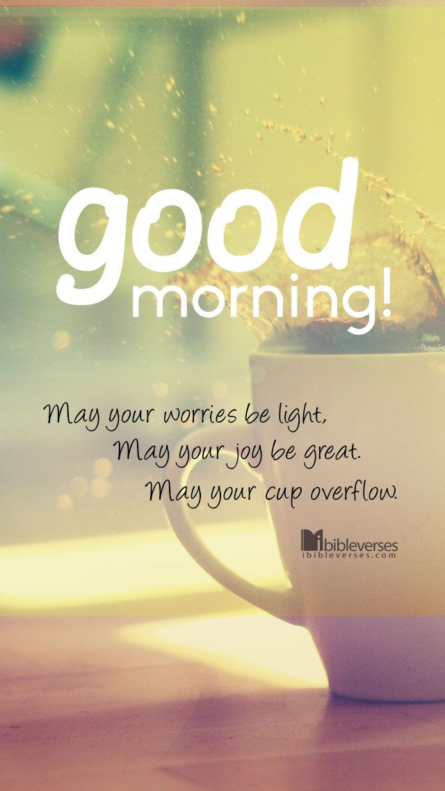 Free Download at http://ibibleverses.christianpost.com/?p=12660 Good Morning! May your worries be light, May your joy be great. May your cup overflow. #morning #light #great