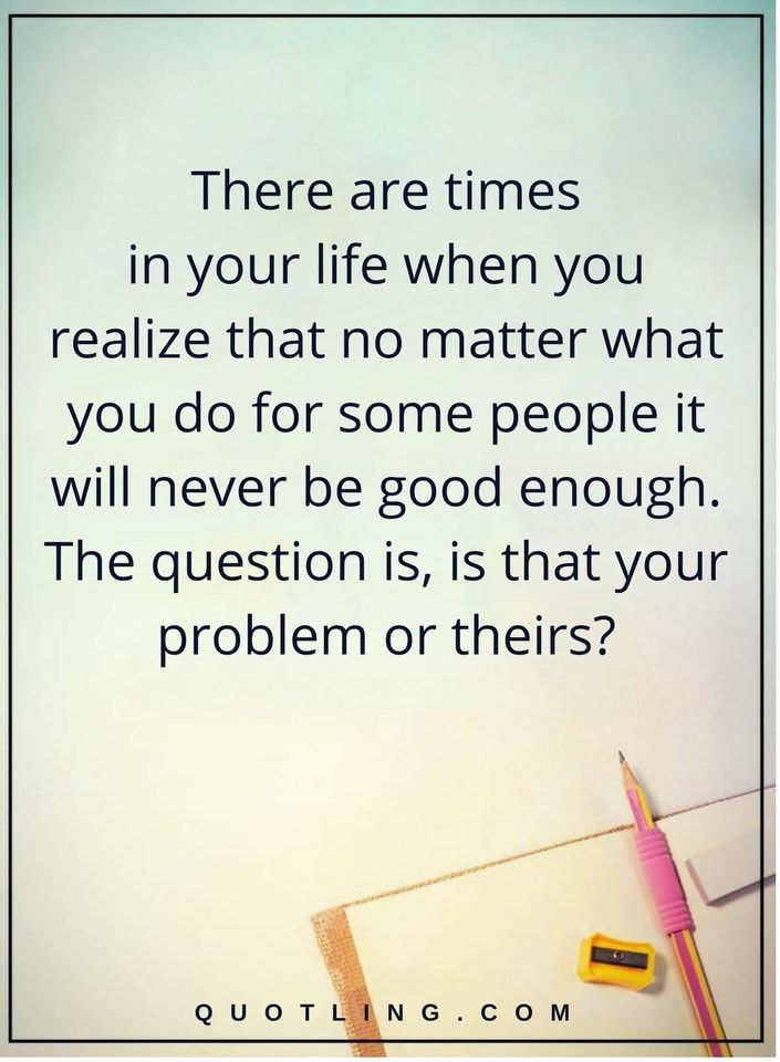 negative people quotes there are times in your life when you realize that no matter what you do for some people it will never be good enough. The question is, is that your problem or theirs?