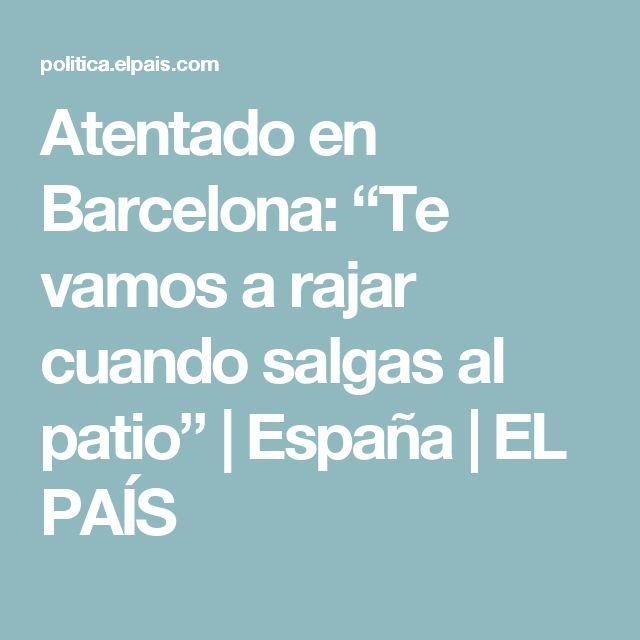 """Atentado en Barcelona:  """"Te vamos a rajar cuando salgas al patio""""   España   EL PAÍS"""