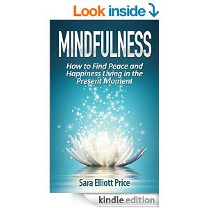 Mindfulness: How to Find Peace and Happiness Living in the Present Moment (Mindfulness Meditation, Mindfulness Exercises) - Kindle edition by Sara Elliott Price, Mindfulness for Beginners, Mindfulness Made Simple. Religion & Spirituality Kindle eBooks @ Amazon.com.