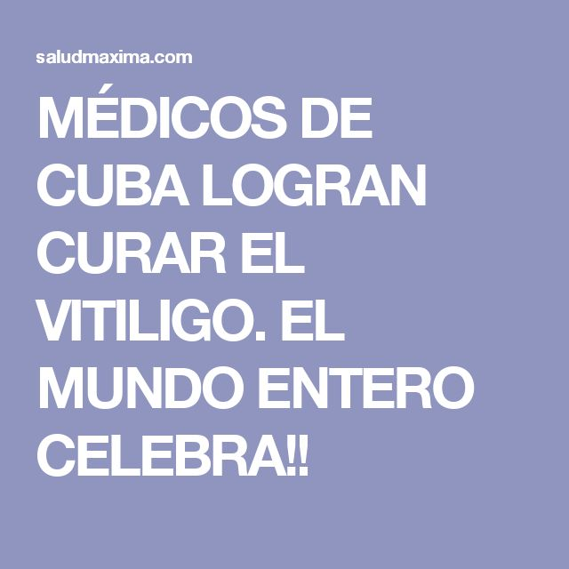 MÉDICOS DE CUBA LOGRAN CURAR EL VITILIGO. EL MUNDO ENTERO CELEBRA!!