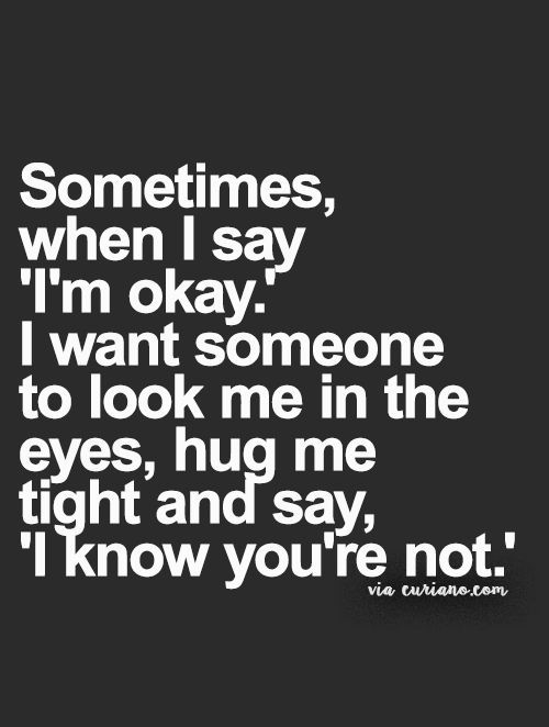 "Sometimes, when I say ""I'm okay""... They just say ""Ok, that's good"" and walk away."