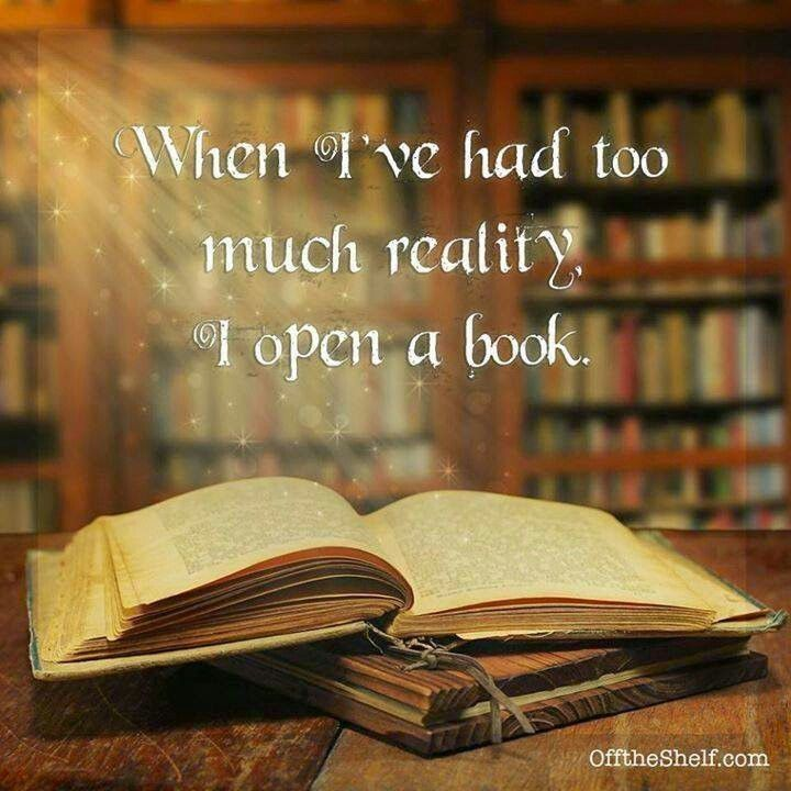When I've had too much reality I open a book.                                                                                                                                                      More