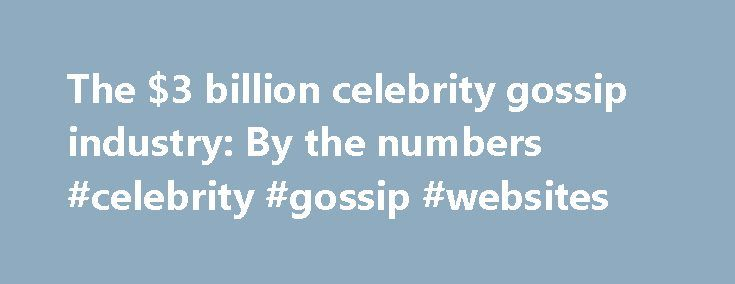 The $3 billion celebrity gossip industry: By the numbers #celebrity #gossip #websites http://entertainment.remmont.com/the-3-billion-celebrity-gossip-industry-by-the-numbers-celebrity-gossip-websites-2/  #celebrity gossip websites # Sating the public's shark-like appetite for breaking celebrity gossip isn't easy, but a network of websites, magazines, and TV shows make…