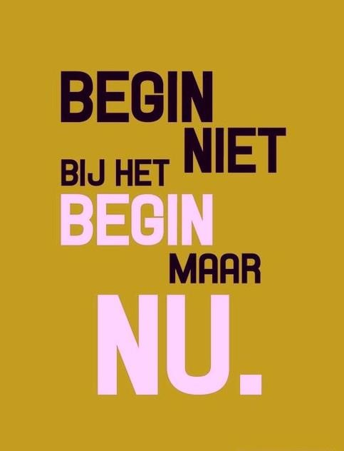 het begin is te ver weg... begin NU