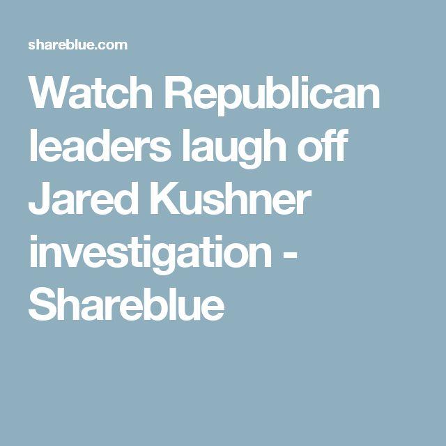 Watch Republican leaders laugh off Jared Kushner investigation - Shareblue