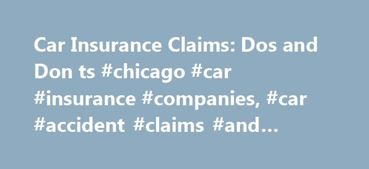 Car Insurance Claims: Dos and Don ts #chicago #car #insurance #companies, #car #accident #claims #and #settlements http://illinois.nef2.com/car-insurance-claims-dos-and-don-ts-chicago-car-insurance-companies-car-accident-claims-and-settlements/  # Car Insurance Claims: Dos and Don'ts If you're involved in a car accident, it's important you maintain appropriate communication with your insurance company. The following are some do's and don'ts to remember throughout the insurance claims…