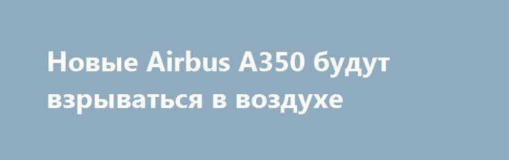 Новые Airbus A350 будут взрываться в воздухе https://apral.ru/2017/08/25/novye-airbus-a350-budut-vzryvatsya-v-vozduhe.html  Авиаагентство Европы предупредило о возможных взрывах самолетов Airbus A350 из-за технических неполадок. Новая модель самолетов Airbus A350 имеет большое количество ошибок и недоработок, из-за чего возможны взрывы. Такое сообщение недавно опубликовало Европейское агентство авиационной безопасности. По данным специалистов, причиной взрыва или возгорания может стать…