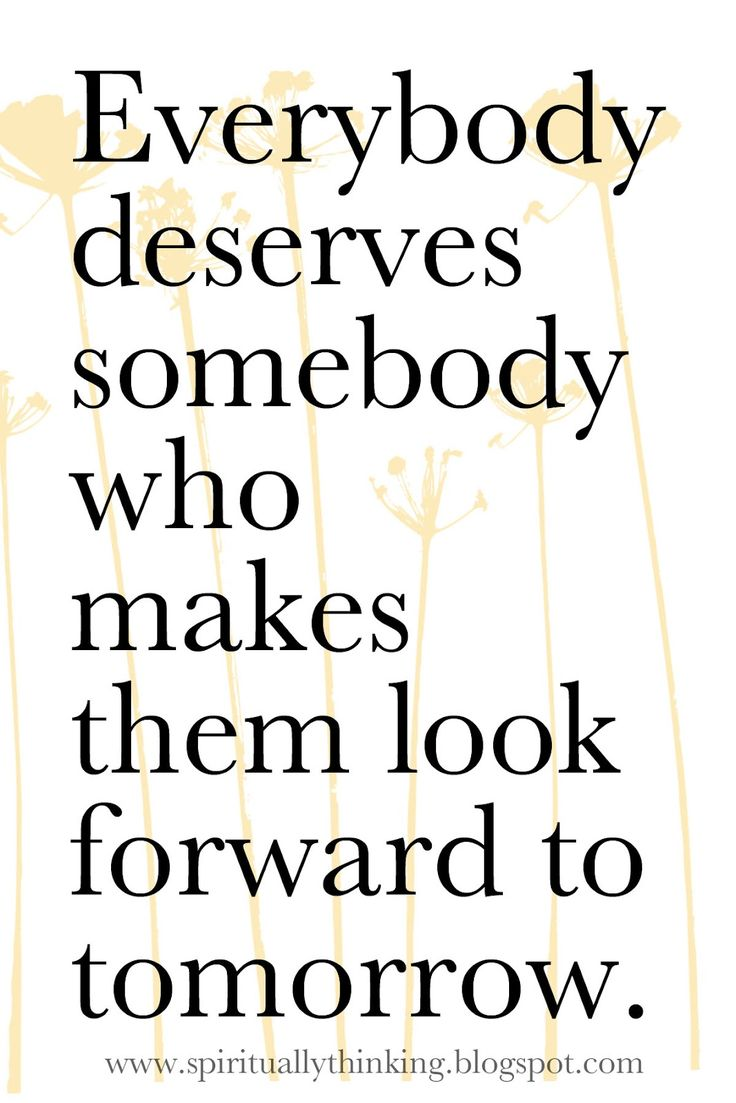 Everyone deserves somebody who makes them look forward to tomorrow.