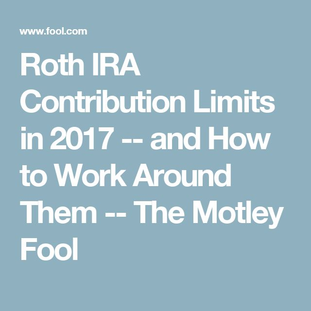 Roth IRA Contribution Limits in 2017 -- and How to Work Around Them -- The Motley Fool