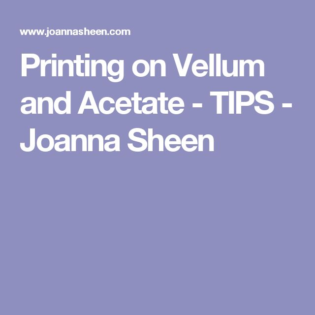 Printing on Vellum and Acetate - TIPS - Joanna Sheen